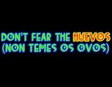 Don't Fear The Huevos (Non Temes Os Ovos)